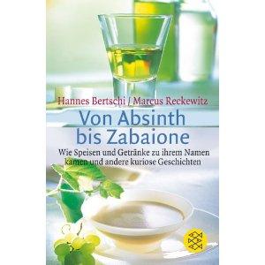 Von Absinth bis Zabaione_Wie Speisen und Getränke zu ihrem Namen kamen und andere kuriose Geschichten